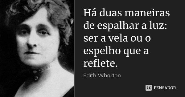 Há duas maneiras de espalhar a luz: ser a vela ou o espelho que a reflete.... Frase de Edith Wharton.