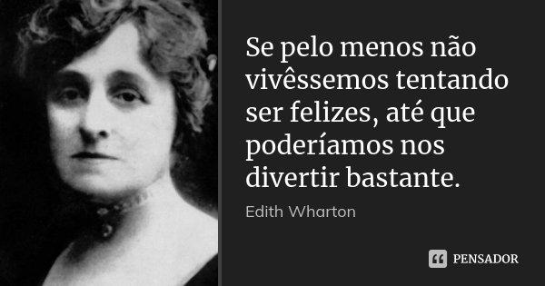 Se pelo menos não vivêssemos tentando ser felizes, até que poderíamos nos divertir bastante.... Frase de Edith Wharton.