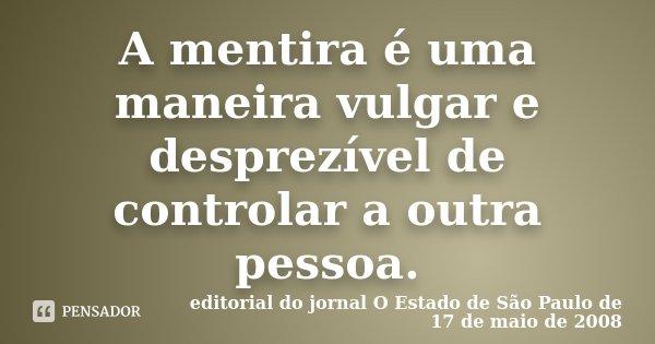 A mentira é uma maneira vulgar e desprezível de controlar a outra pessoa.... Frase de (editorial do jornal O Estado de São Paulo de 17 de maio de 2008).