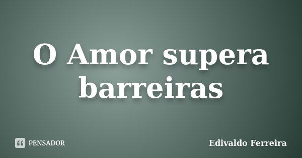 O Amor supera barreiras... Frase de Edivaldo Ferreira.