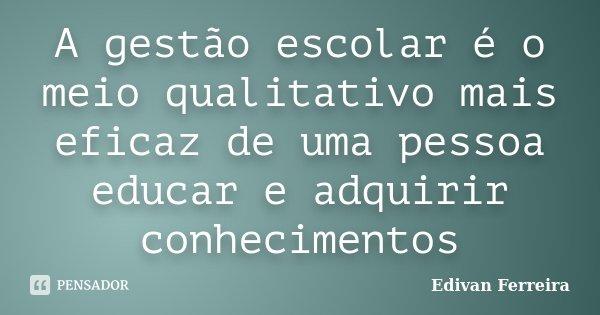 A gestão escolar é o meio qualitativo mais eficaz de uma pessoa educar e adquirir conhecimentos... Frase de Edivan Ferreira.