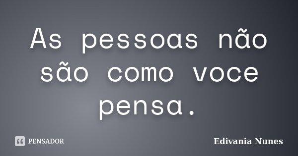 As pessoas não são como voce pensa.... Frase de Edivania Nunes.