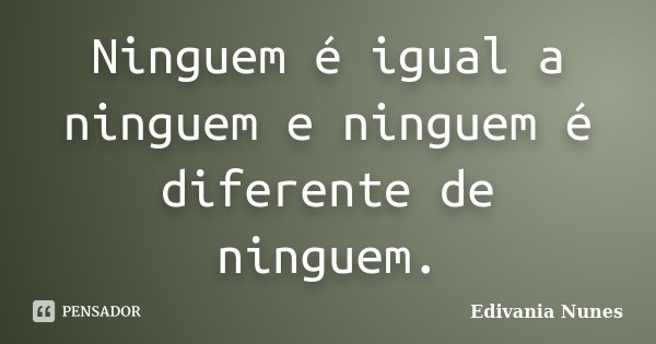 Ninguem é igual a ninguem e ninguem é diferente de ninguem.... Frase de Edivania Nunes.