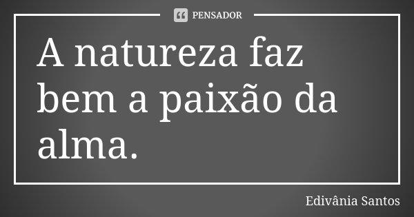 A natureza faz bem a paixão da alma.... Frase de Edivânia Santos.