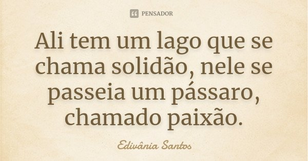 Ali tem um lago que se chama solidão, nele se passeia um pássaro, chamado paixão.... Frase de Edivânia Santos.