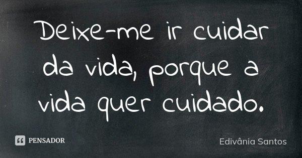 Deixe-me ir cuidar da vida, porque a vida quer cuidado.... Frase de Edivânia Santos.
