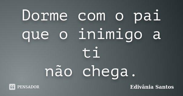 Dorme com o pai que o inimigo a ti não chega.... Frase de Edivânia Santos.