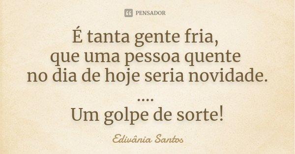 É tanta gente fria, que uma pessoa quente no dia de hoje seria novidade. .... Um golpe de sorte!... Frase de Edivânia Santos.