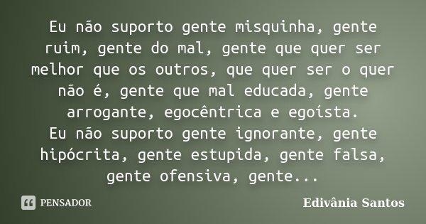 Eu não suporto gente misquinha, gente ruim, gente do mal, gente que quer ser melhor que os outros, que quer ser o quer não é, gente que mal educada, gente arrog... Frase de Edivânia Santos.