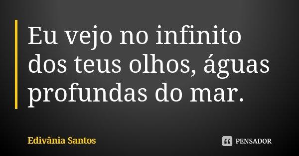 Eu vejo no infinito dos teus olhos, águas profundas do mar.... Frase de Edivânia Santos.