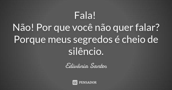 Fala! Não! Por que você não quer falar? Porque meus segredos é cheio de silêncio.... Frase de Edivânia Santos.