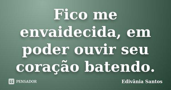 Fico me envaidecida, em poder ouvir seu coração batendo.... Frase de Edivânia Santos.