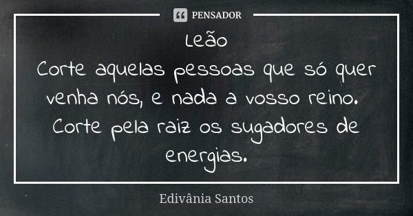 Leão Corte aquelas pessoas que só quer venha nós, e nada a vosso reino. Corte pela raiz os sugadores de energias.... Frase de Edivânia Santos.