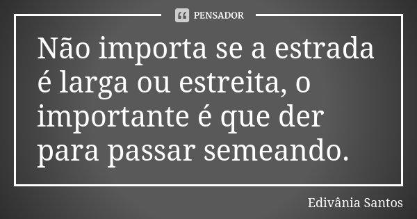 Não importa se a estrada é larga ou estreita, o importante é que der para passar semeando.... Frase de Edivânia Santos.