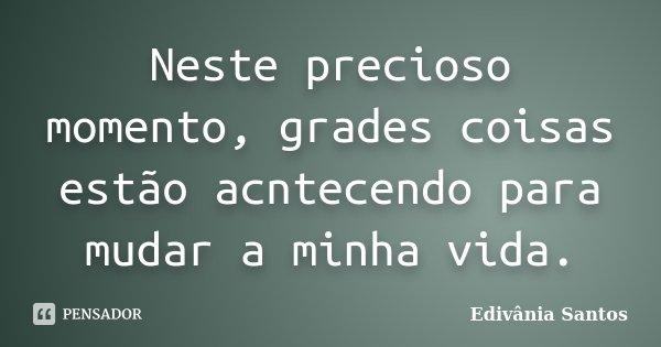Neste precioso momento, grades coisas estão acntecendo para mudar a minha vida.... Frase de Edivânia Santos.