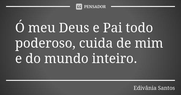 Ó meu Deus e Pai todo poderoso, cuida de mim e do mundo inteiro.... Frase de Edivânia Santos.