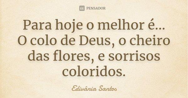 Para hoje o melhor é... O colo de Deus, o cheiro das flores, e sorrisos coloridos.... Frase de Edivânia Santos.