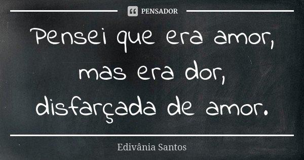 Pensei que era amor, mas era dor, disfarçada de amor.... Frase de Edivânia Santos.