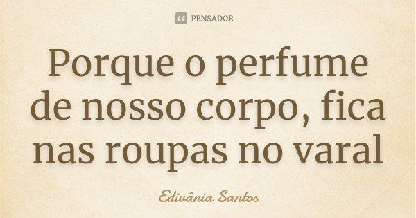 Porque o perfume de nosso corpo, fica nas roupas no varal... Frase de Edivânia Santos.