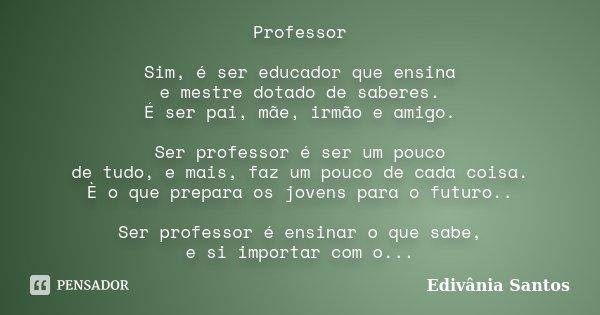 Professor Sim, é ser educador que ensina e mestre dotado de saberes. É ser pai, mãe, irmão e amigo. Ser professor é ser um pouco de tudo, e mais, faz um pouco d... Frase de Edivânia Santos.