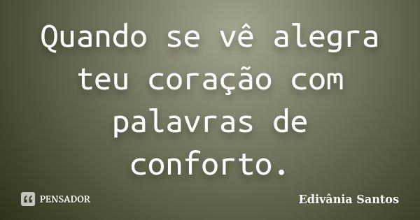 Quando se vê alegra teu coração com palavras de conforto.... Frase de Edivânia Santos.