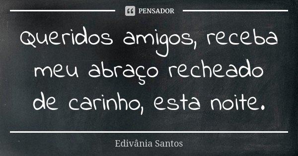 Queridos amigos, receba meu abraço recheado de carinho, esta noite.... Frase de Edivânia Santos.