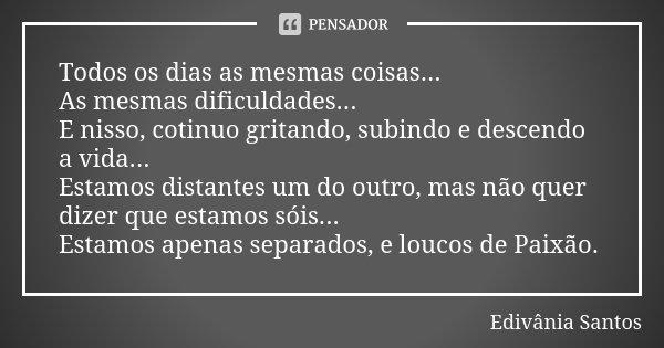 Todos os dias as mesmas coisas... As mesmas dificuldades... E nisso, cotinuo gritando, subindo e descendo a vida... Estamos distantes um do outro, mas não quer ... Frase de Edivânia Santos.