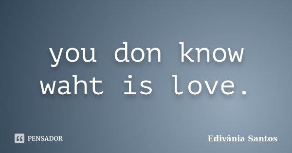 you don know waht is love.... Frase de Edivânia Santos.
