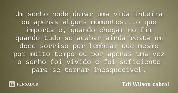 Um sonho pode durar uma vida inteira ou apenas alguns momentos...o que importa e, quando chegar no fim quando tudo se acabar ainda resta um doce sorriso por lem... Frase de Edi Wilson cabral.