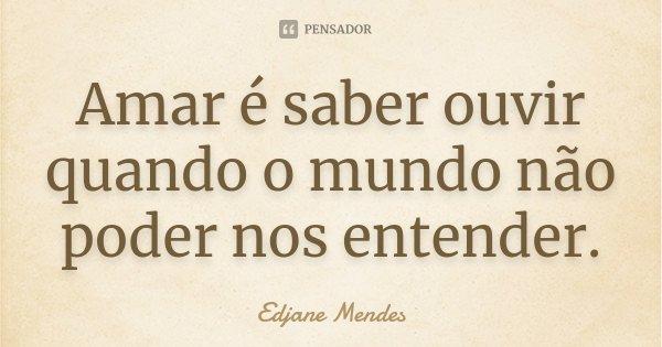 Amar é saber ouvir quando o mundo não poder nos entender.... Frase de Edjane Mendes.