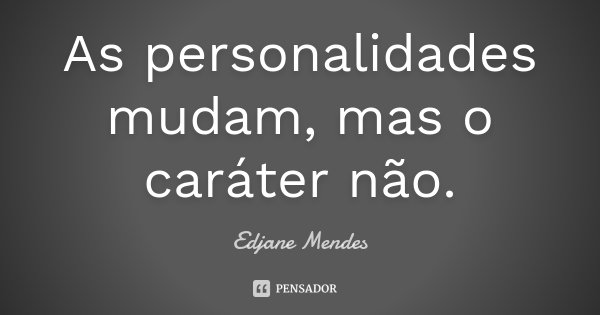 As personalidades mudam,mas o caráter não... Frase de Edjane Mendes.