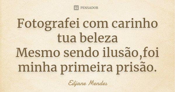 Fotografei com carinho tua beleza Mesmo sendo ilusão,foi minha primeira prisão.... Frase de Edjane Mendes.