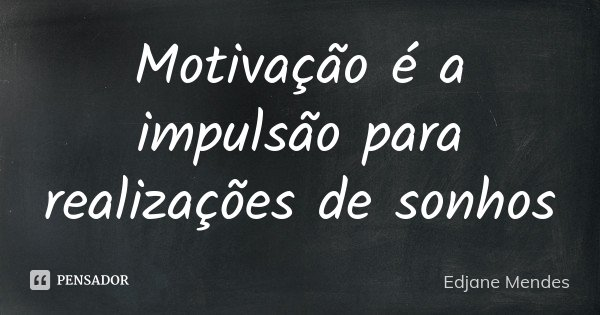 Motivação é a impulsão para realizações de sonhos... Frase de Edjane Mendes.