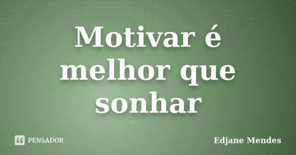 Motivar é melhor que sonhar... Frase de Edjane Mendes.