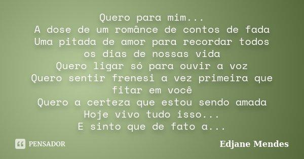 Quero para mim... A dose de um românce de contos de fada Uma pitada de amor para recordar todos os dias de nossas vida Quero ligar só para ouvir a voz Quero sen... Frase de Edjane Mendes.