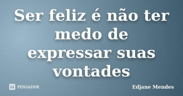 Ser feliz é não ter medo de expressar suas vontades... Frase de Edjane Mendes.