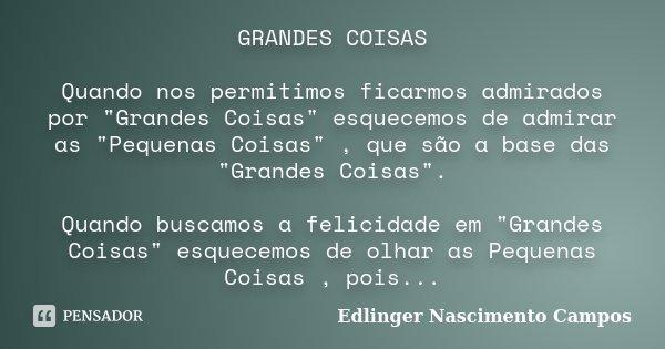 """GRANDES COISAS Quando nos permitimos ficarmos admirados por """"Grandes Coisas"""" esquecemos de admirar as """"Pequenas Coisas"""" , que são a base das... Frase de Edlinger Nascimento Campos."""