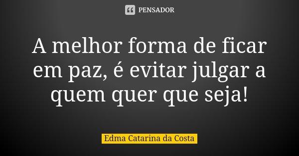 A melhor forma de ficar em paz, é evitar julgar a quem quer que seja!... Frase de Edma Catarina da Costa.