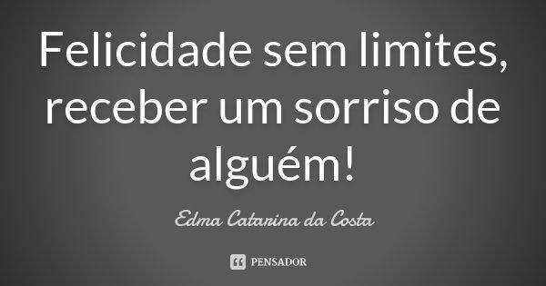 Felicidade sem limites, receber um sorriso de alguém!... Frase de Edma Catarina da Costa.