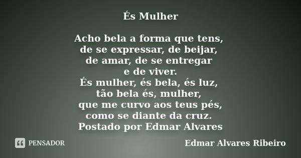 És Mulher Acho bela a forma que tens, de se expressar, de beijar, de amar, de se entregar e de viver. És mulher, és bela, és luz, tão bela és, mulher, que me cu... Frase de Edmar Alvares Ribeiro.