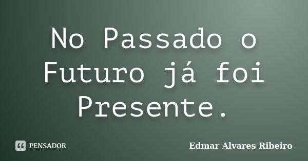 No Passado o Futuro já foi Presente.... Frase de Edmar Alvares Ribeiro.