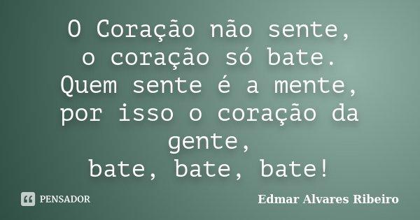 O Coração não sente, o coração só bate. Quem sente é a mente, por isso o coração da gente, bate, bate, bate!... Frase de Edmar Alvares Ribeiro.