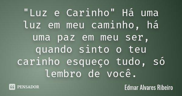 """""""Luz e Carinho"""" Há uma luz em meu caminho, há uma paz em meu ser, quando sinto o teu carinho esqueço tudo, só lembro de você.... Frase de Edmar Alvares Ribeiro."""
