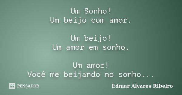 Um Sonho! Um beijo com amor. Um beijo! Um amor em sonho. Um amor! Você me beijando no sonho...... Frase de Edmar Alvares Ribeiro.