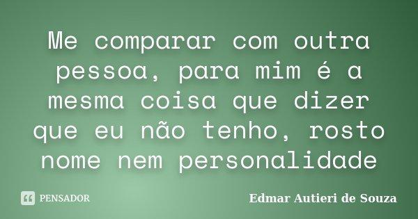 Me comparar com outra pessoa, para mim é a mesma coisa que dizer que eu não tenho, rosto nome nem personalidade... Frase de Edmar Autieri de Souza.