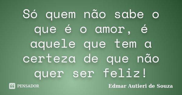 Só quem não sabe o que é o amor, é aquele que tem a certeza de que não quer ser feliz!... Frase de Edmar Autieri de Souza.