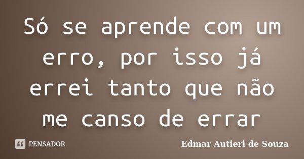 Só se aprende com um erro, por isso já errei tanto que não me canso de errar... Frase de Edmar Autieri de Souza.