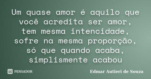 Um quase amor é aquilo que você acredita ser amor, tem mesma intencidade, sofre na mesma proporção, só que quando acaba, simplismente acabou... Frase de Edmar Autieri de Souza.