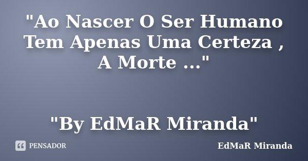 """""""Ao Nascer O Ser Humano Tem Apenas Uma Certeza , A Morte ..."""" """"By EdMaR Miranda""""... Frase de EdMaR Miranda."""