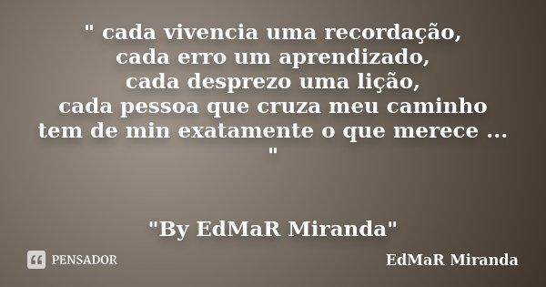 """"""" cada vivencia uma recordação, cada erro um aprendizado, cada desprezo uma lição, cada pessoa que cruza meu caminho tem de min exatamente o que merece ...... Frase de EdMaR Miranda."""